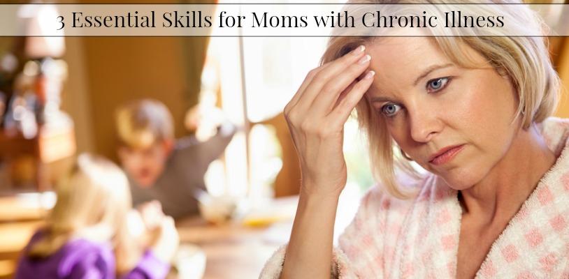 3 Essential Skills for Moms with Chronic Illness #chronicillness #moms