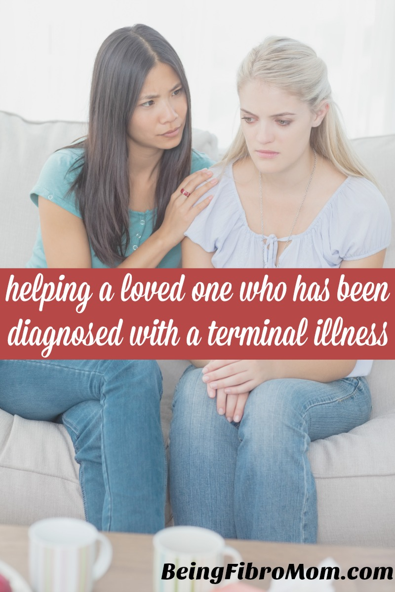 Helping a loved one who has been diagnosed with a terminal illness #BeingFibroMom #terminalillness