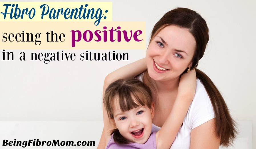 Fibro Parenting: Seeing the positive in a negative situation #fibroparenting #beingfibromom