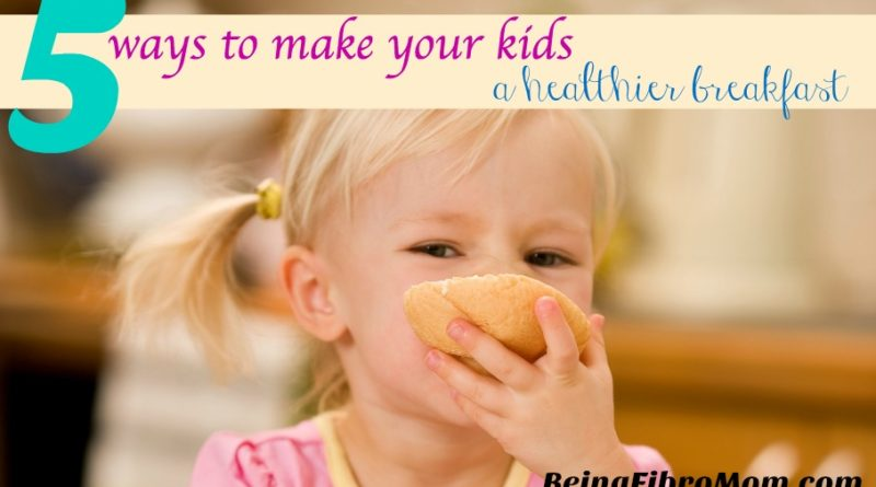 5 ways to make kids a healthier breakfast #beingfibromom