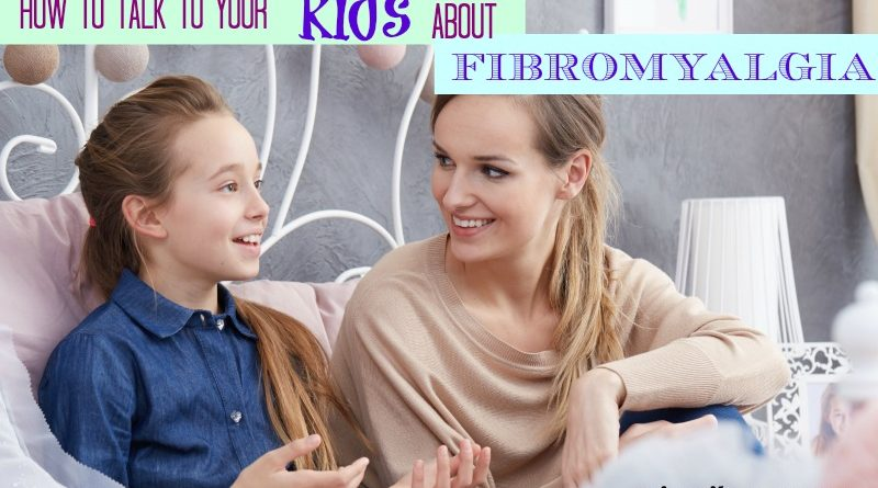 how to talk to your kids about fibromyalgia #fibroparenting #beingfibromom