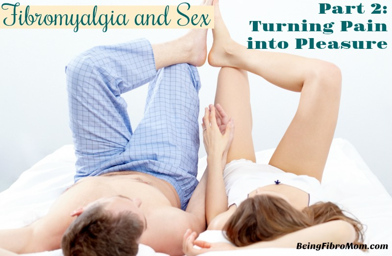Fibromyalgia and Sex: Part 2 Turning Pain into Pleasure #beingfibromom #fibromyalgiamagazine