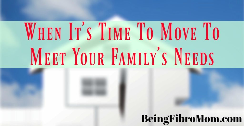 When It's Time To Move To Meet Your Family's Needs #beingfibromom