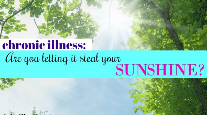 chronic illness: Are you letting it steal your sunshine? #BeingFibroMom #fibromyalgia #chronicillness