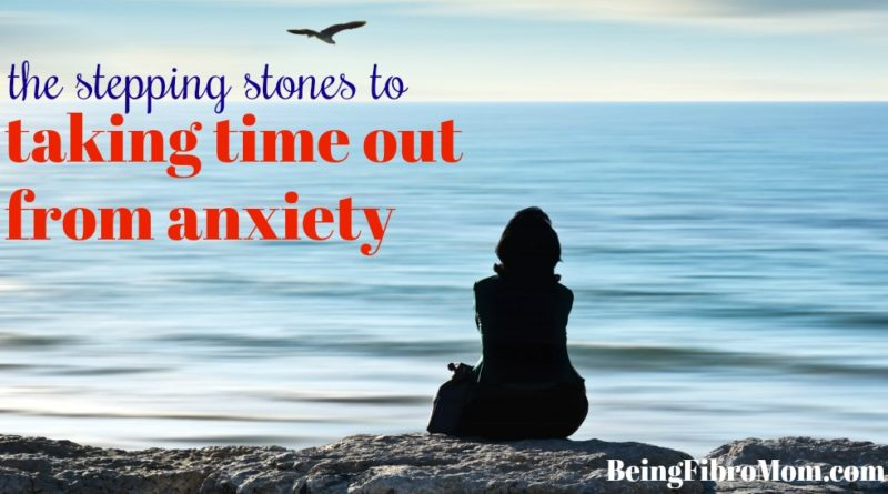 the stepping stones to taking a time out from anxiety #beingfibromom #anxiety