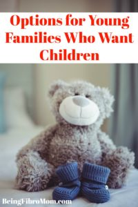 Options for Young Families Who Want Children #fibroparenting #beingfibromom #fibrofamily