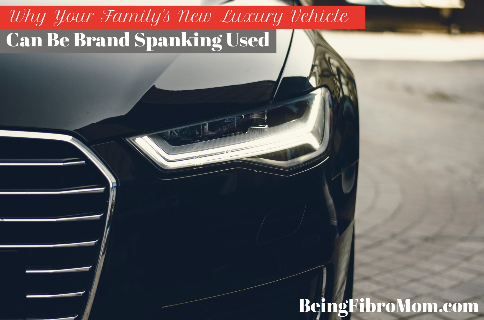Why Your Family's New Luxury Vehicle Can Be Brand Spanking Used #fibrofamily #beingfibromom