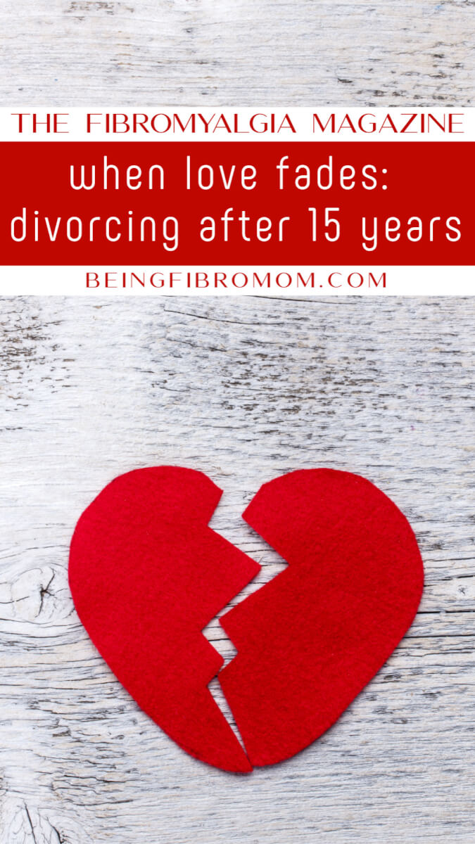 When Love Fades: Divorcing After 15 Years #thefibromyalgiamagazine #beingfibromom #fibroparenting #divorce