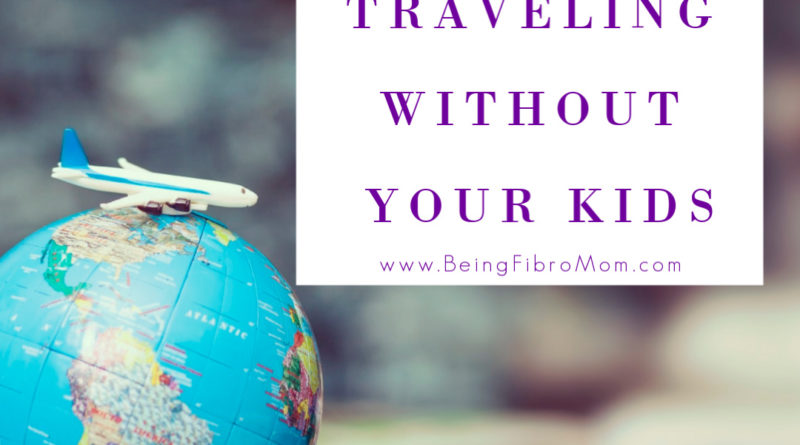 Tips for Traveling Without Your Kids #beingfibromom #thefibromyalgiamagazine #fibroparenting #parenting #fibromyalgia