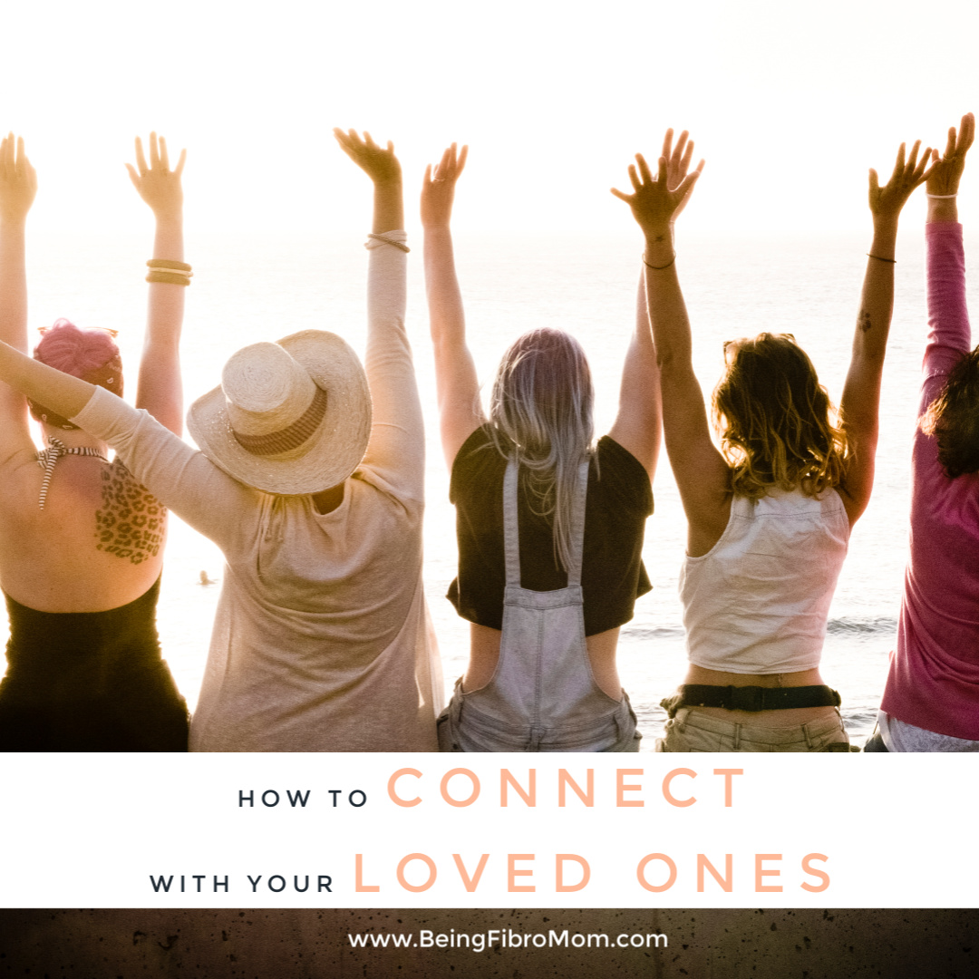 how to connect with your loved ones #relationships #beingfibromom